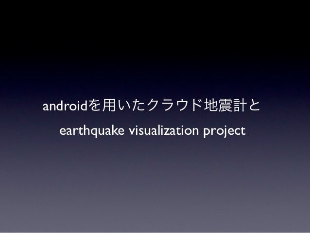 androidを用いたクラウド地震計と earthquake visualization project