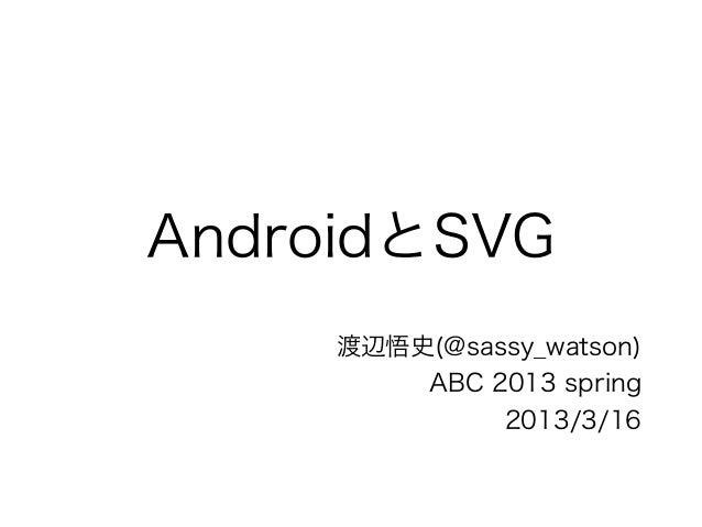 AndroidとSVG     渡辺悟史(@sassy_watson)         ABC 2013 spring              2013/3/16