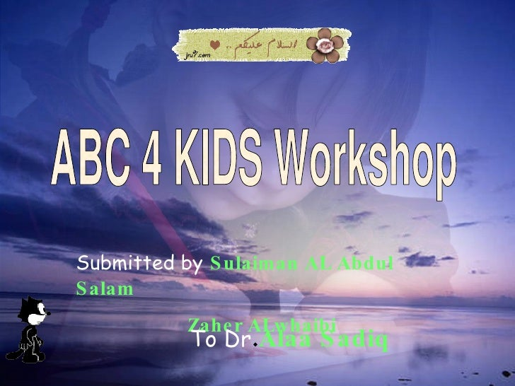 ABC 4 KIDS Workshop Submitted by   Sulaiman AL Abdul Salam Zaher ALwhaibi To Dr . Alaa Sadiq