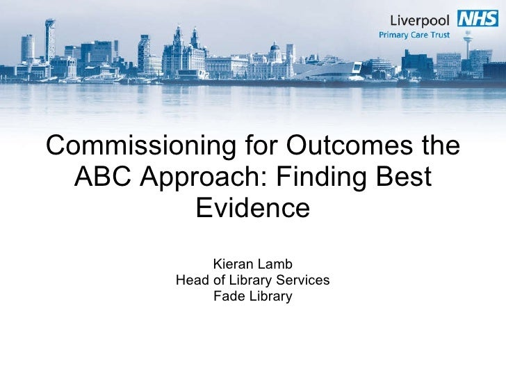 Commissioning for Outcomes the ABC Approach: Finding Best Evidence Kieran Lamb Head of Library Services Fade Library
