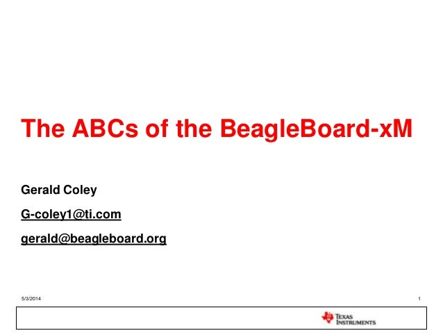 5/3/2014 1 The ABCs of the BeagleBoard-xM Gerald Coley G-coley1@ti.com gerald@beagleboard.org