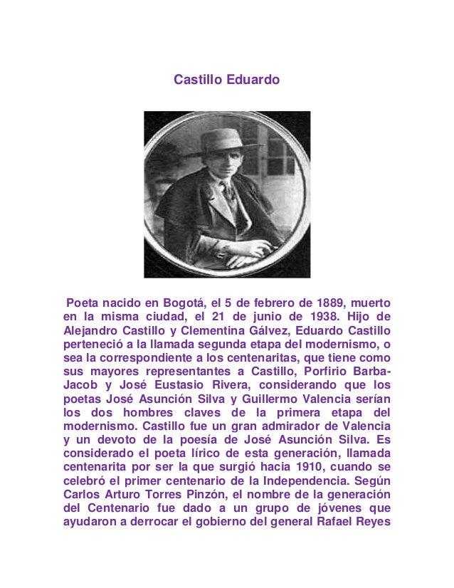 Castillo Eduardo Poeta nacido en Bogotá, el 5 de febrero de 1889, muerto en la misma ciudad, el 21 de junio de 1938. Hijo ...
