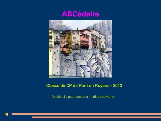 ABCédaireClasse de CP de Pont en Royans - 2012  Double clic pour passer à la diapo suivante
