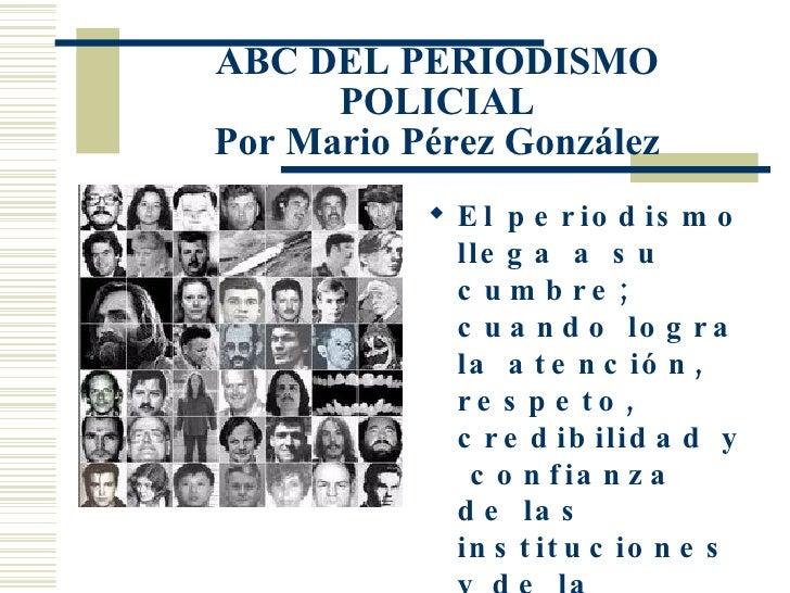 ABC DEL PERIODISMO POLICIAL Por Mario Pérez González <ul><li>El periodismo llega a su cumbre; cuando logra la atención, re...