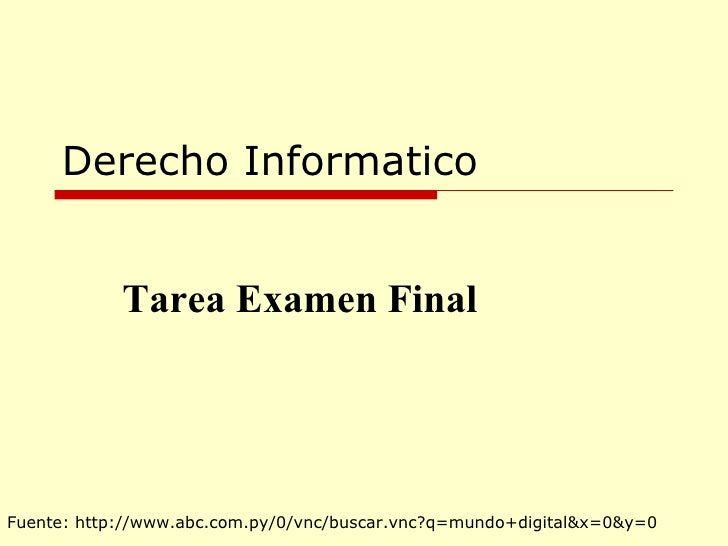 Derecho Informatico Tarea Examen Final Fuente: http://www.abc.com.py/0/vnc/buscar.vnc?q=mundo+digital&x=0&y=0