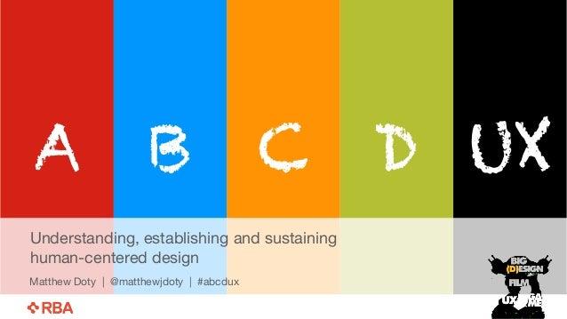 A B C D UX  Understanding, establishing and sustaining  human-centered design  Matthew Doty | @matthewjdoty | #abcdux