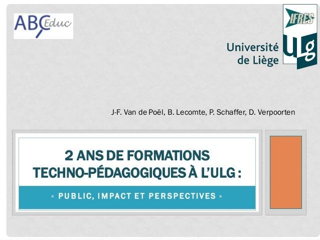 J-F. Van de Poël, B. Lecomte, P. Schaffer, D. Verpoorten  2 ANS DE FORMATIONS TECHNO-PÉDAGOGIQUES À L'ULG : « P U B L IC, ...
