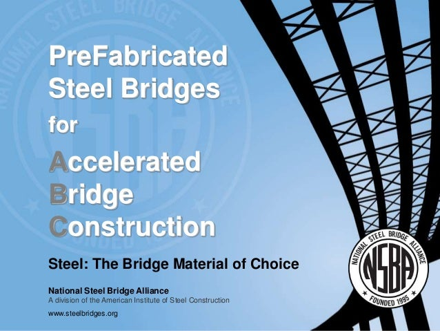 Steel: The Bridge Material of Choice National Steel Bridge Alliance A division of the American Institute of Steel Construc...