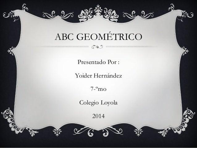 ABC GEOMÉTRICO Presentado Por : Yoider Hernández 7-ºmo Colegio Loyola 2014