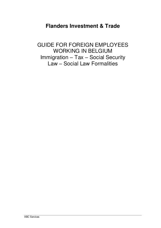 ABC Services Flanders Investment & Trade GUIDE FOR FOREIGN EMPLOYEES WORKING IN BELGIUM Immigration – Tax – Social Securit...