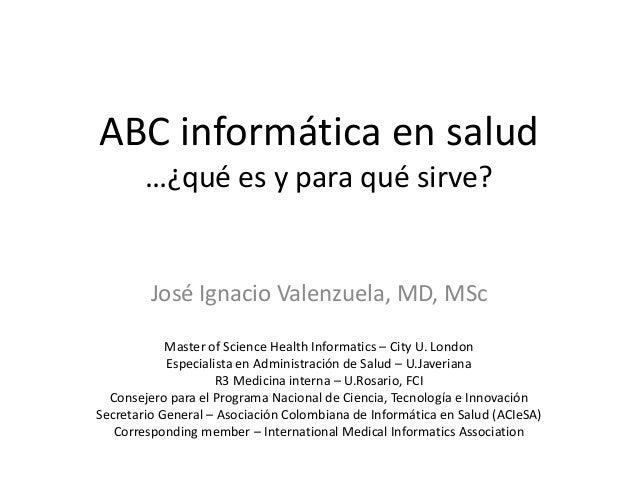 ABC informática en salud …¿qué es y para qué sirve? José Ignacio Valenzuela, MD, MSc Master of Science Health Informatics ...