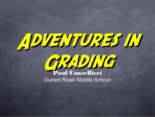 Adventures inAdventures in GradingGradingPaul Cancellieri Durant Road Middle School