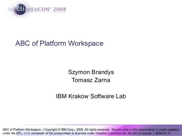 ABC of Platform Workspace | Copyright © IBM Corp., 2008. All rights reserved. Source code in this presentation is made ava...
