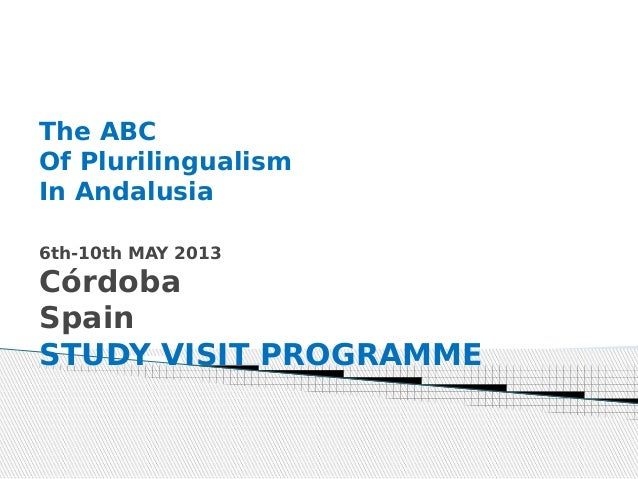 The ABCOf PlurilingualismIn Andalusia6th-10th MAY 2013CórdobaSpain STUDY VISIT PROGRAMME