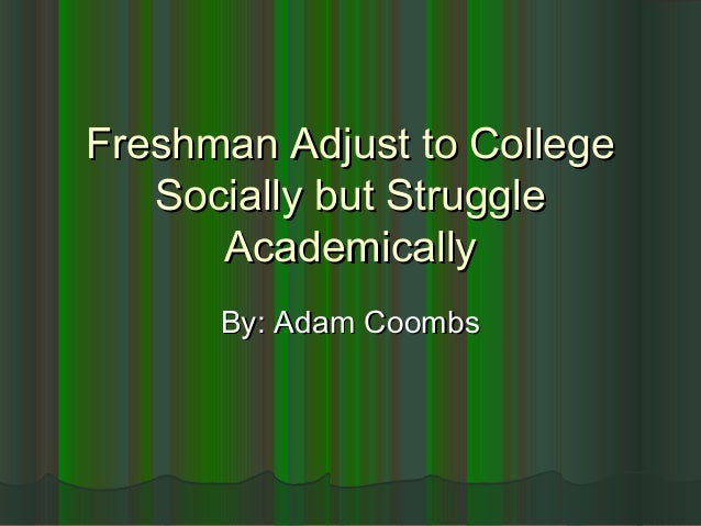 Freshman Adjust to CollegeFreshman Adjust to College Socially but StruggleSocially but Struggle AcademicallyAcademically B...