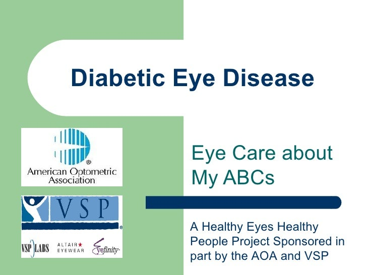Diabetic Eye Disease Eye Care about My ABCs A Healthy Eyes Healthy People Project Sponsored in part by the AOA and VSP
