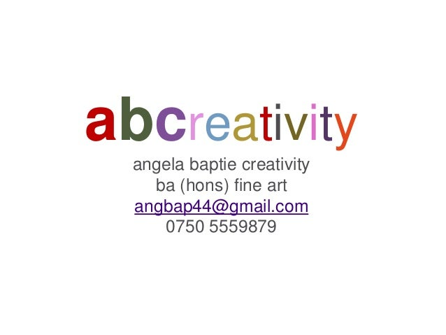 abcreativity angela baptie creativity ba (hons) fine art angbap44@gmail.com 0750 5559879