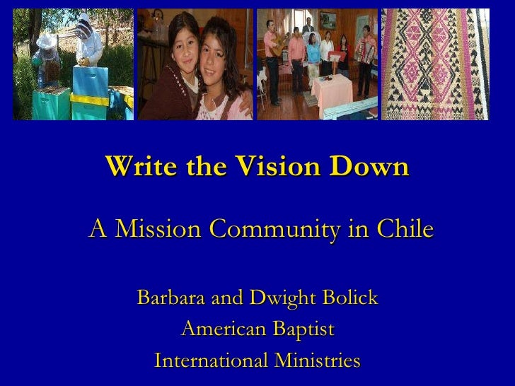 Write the Vision Down  A Mission Community in Chile Barbara and Dwight Bolick American Baptist International Ministries