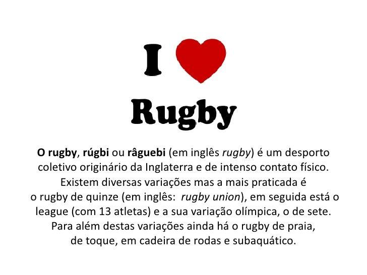 O rugby, rúgbi ou râguebi (em inglês rugby) é um desporto  coletivo originário da Inglaterra e de intenso contato físico. ...