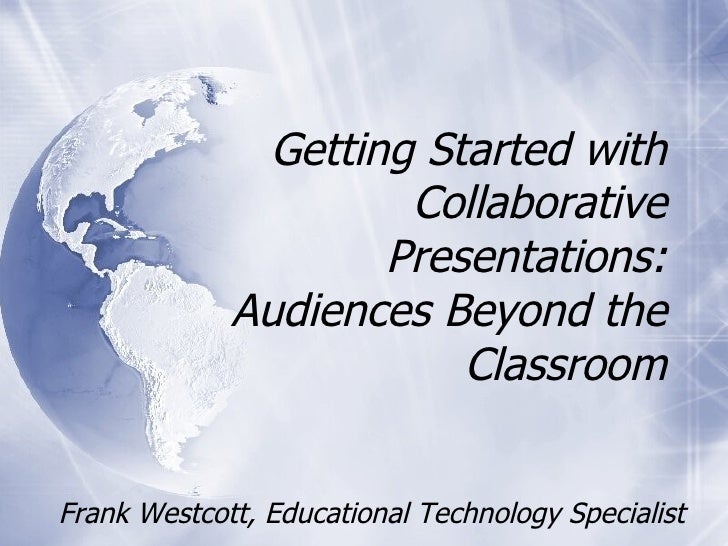 Frank Westcott, Educational Technology Specialist Getting Started with Collaborative Presentations: Audiences Beyond the C...
