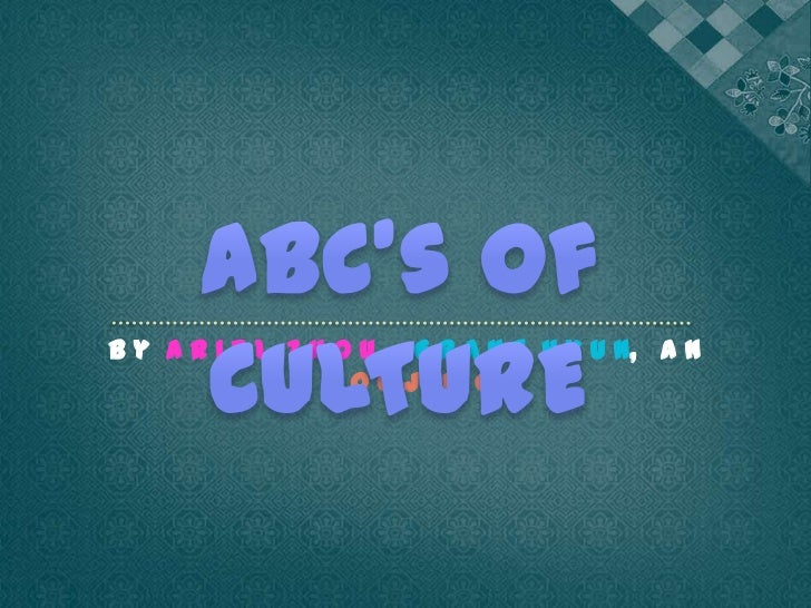 ABC's of CULTURE <br />B y  A r I e l  Z h o u,    G r a n t  H y u n,   a n d  S o o j I n  O h<br />
