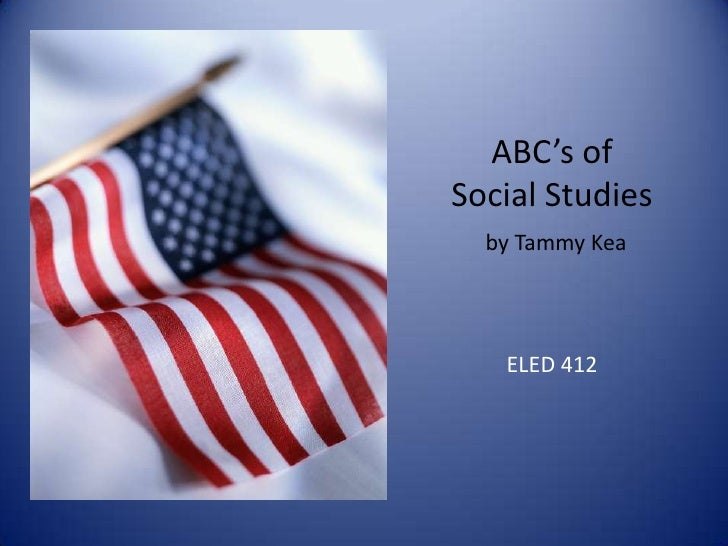 ABC's ofSocial Studies  by Tammy Kea   ELED 412