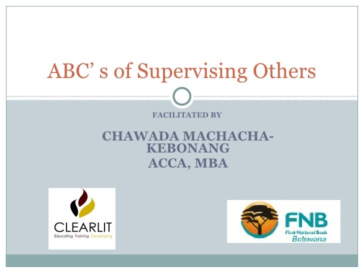 ABC' s of Supervising Others FACILITATED BY  CHAWADA MACHACHA-KEBONANG ACCA, MBA