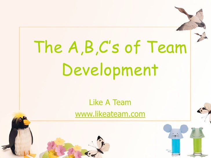 The A,B,C's of Team    Development        Like A Team      www.likeateam.com