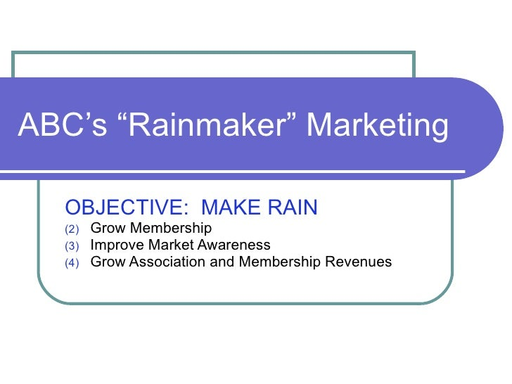 "ABC's ""Rainmaker"" Marketing <ul><li>OBJECTIVE:  MAKE RAIN   </li></ul><ul><li>Grow Membership </li></ul><ul><li>Improve Ma..."