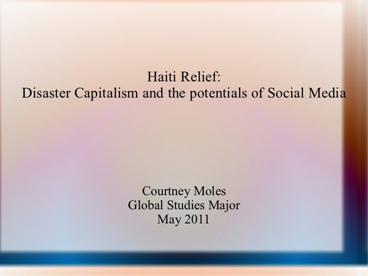Haiti Relief: Disaster Capitalism and the potentials of Social Media Courtney Moles Global Studies Major May 2011