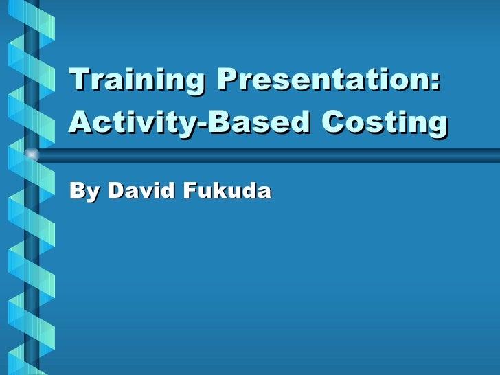 Training Presentation: Activity-Based Costing By David Fukuda