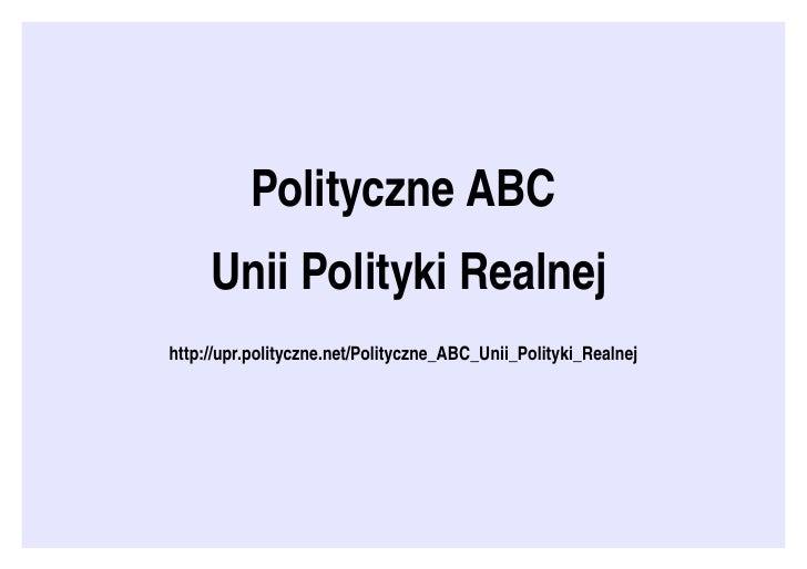PolityczneABC    UniiPolitykiRealnej http://upr.polityczne.net/Polityczne_ABC_Unii_Polityki_Realnej