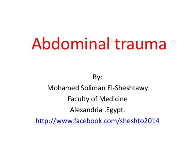 Abdominal trauma By: Mohamed Soliman El-Sheshtawy Faculty of Medicine Alexandria .Egypt. http://www.facebook.com/sheshto20...