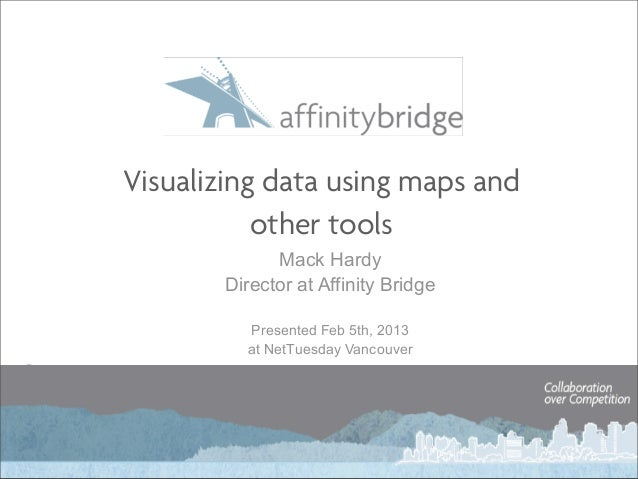 Visualizing data using maps and           other tools             Mack Hardy       Director at Affinity Bridge         Pre...