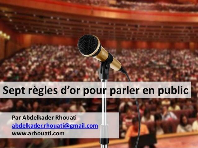 Sept règles d'or pour parler en public Par Abdelkader Rhouati abdelkader.rhouati@gmail.com www.arhouati.com