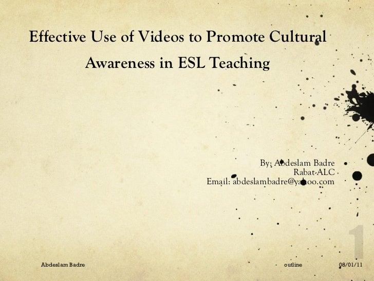 Effective Use of Videos to Promote Cultural Awareness in ESL Teaching <ul><li>By: Abdeslam Badre </li></ul><ul><li>Rabat-A...