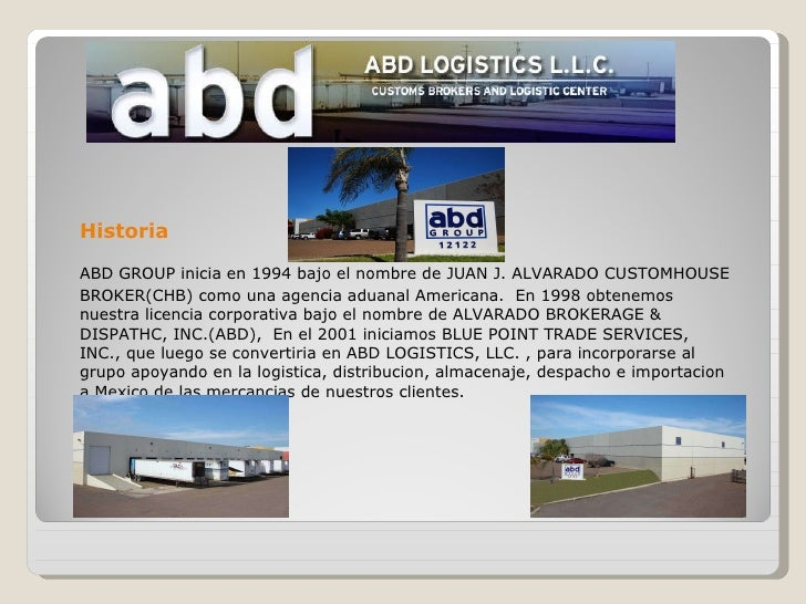 <ul><li>Historia </li></ul><ul><li>ABD GROUP inicia en 1994 bajo el nombre de JUAN J. ALVARADO CUSTOMHOUSE BROKER(CHB) com...