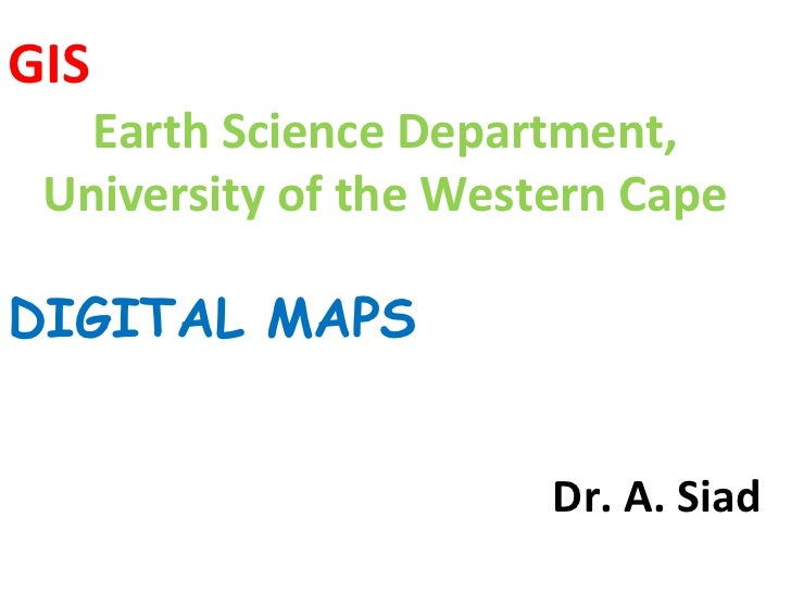 GIS Earth Science Department, University of the Western Cape DIGITAL MAPS Dr. A. Siad