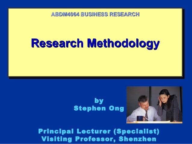 ABDM4064 BUSINESS RESEARCHResearch MethodologyResearch Methodology               by          Stephen Ong Principal Lecture...