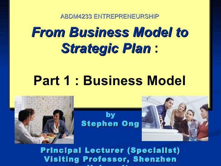 ABDM4233 ENTREPRENEURSHIPFrom Business Model to    Strategic Plan :Part 1 : Business Model               by          Steph...