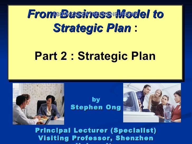 From Business Model to    ABDM4233 ENTREPRENEURSHIP    Strategic Plan : Part 2 : Strategic Plan               by          ...