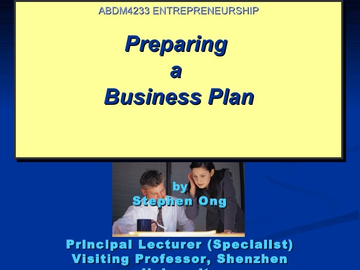 ABDM4233 ENTREPRENEURSHIP      Preparing          a     Business Plan              by         Stephen OngPrincipal Lecture...