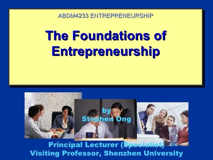 ABDM4233 ENTREPRENEURSHIP   The Foundations of    Entrepreneurship                  by             Stephen Ong     Princip...