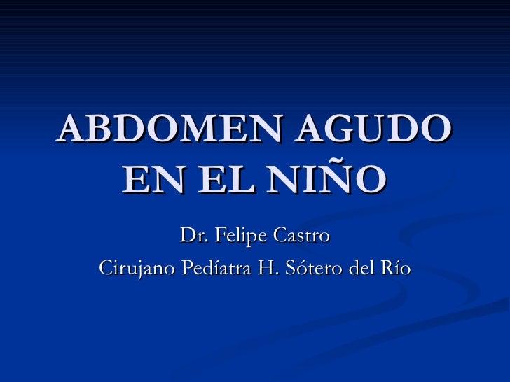 ABDOMEN AGUDO EN EL NIÑO Dr. Felipe Castro Cirujano Pedíatra H. Sótero del Río