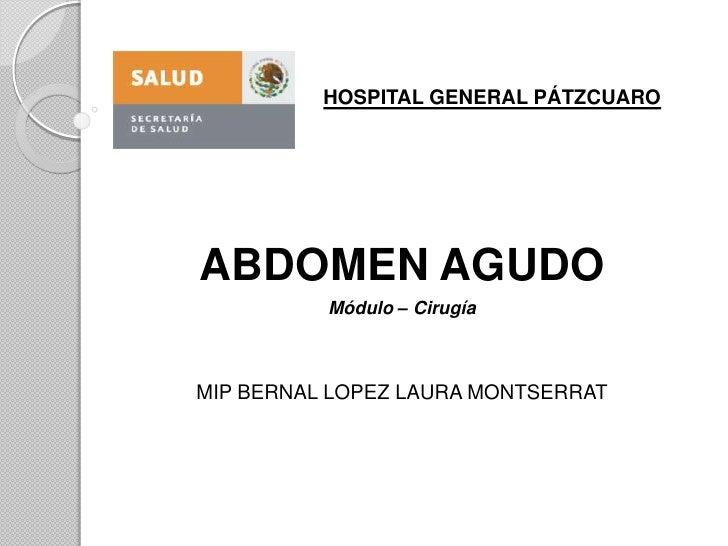 HOSPITAL GENERAL PÁTZCUARO<br />ABDOMEN AGUDO<br />Módulo – Cirugía<br />MIP BERNAL LOPEZ LAURA MONTSERRAT<br />