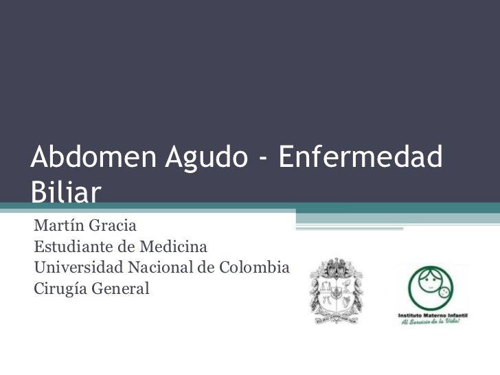 Abdomen Agudo - Enfermedad Biliar Martín Gracia Estudiante de Medicina Universidad Nacional de Colombia Cirugía General