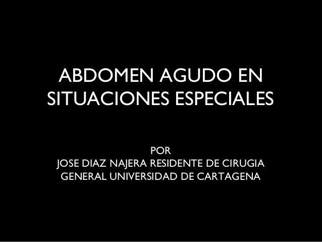 ABDOMEN AGUDO EN SITUACIONES ESPECIALES POR JOSE DIAZ NAJERA RESIDENTE DE CIRUGIA GENERAL UNIVERSIDAD DE CARTAGENA