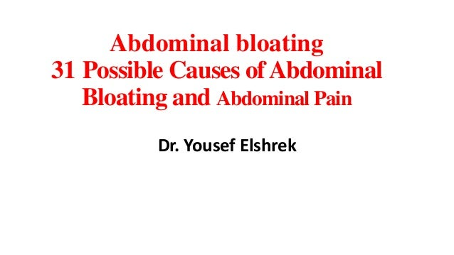 Abdominal bloating 31 Possible Causes of Abdominal Bloating and Abdominal Pain Dr. Yousef Elshrek