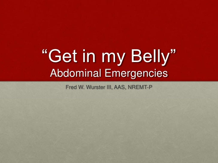 """Get in my Belly""Abdominal Emergencies<br />Fred W. Wurster III, AAS, NREMT-P<br />"