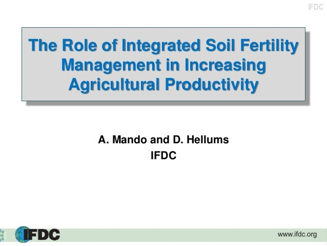 IFDC The Role of Integrated Soil Fertility Management in Increasing Agricultural Productivity A. Mando and D. Hellums IFDC